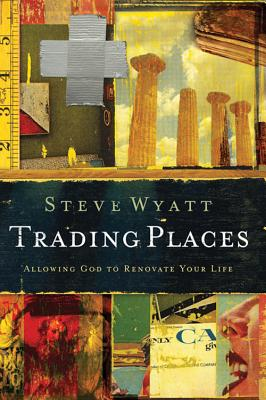 Trading Places: Allowing God to Renovate Your Life - Wyatt, Steve
