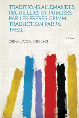 Traditions Allemandes, Recueillies Et Publiees Par Les Freres Grimm. Traduction Par M. Theil Volume 1 - 1785-1863, Grimm Jacob
