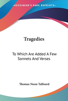 Tragedies: To Which Are Added a Few Sonnets and Verses - Talfourd, Thomas Noon