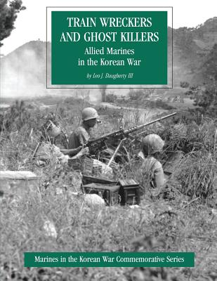 Train Wreckers and Ghost Killers: Allied Marines in the Korean War - Daugherty, Leo J, III