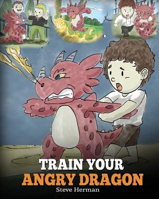 Train Your Angry Dragon: Teach Your Dragon To Be Patient. A Cute Children Story To Teach Kids About Emotions and Anger Management. - Herman, Steve