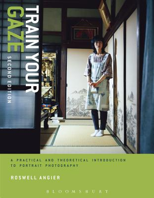 Train Your Gaze: A Practical and Theoretical Introduction to Portrait Photography - Angier, Roswell