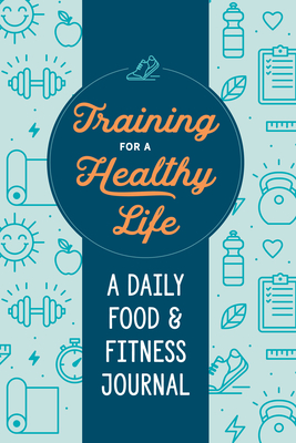 Training for a Healthy Life: A Daily Food and Fitness Journal - Zeitgeist Wellness