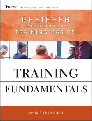 Training Fundamentals: Pfeiffer Essential Guides to Training Basics - Chan, Janis Fisher