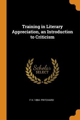 Training in Literary Appreciation, an Introduction to Criticism - Pritchard, F H 1884-