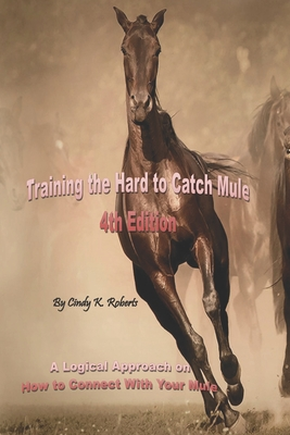 Training the Hard to Catch Mule - 4th Edition: A Logical Approach on How to Connect with Your Mule - Roberts, Cindy K