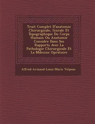 Trait Complet D'Anatomie Chirurgicale G N Rale Et Topographique Du Corps Humain... - Velpeau, Alfred-Armand-Louis-Marie