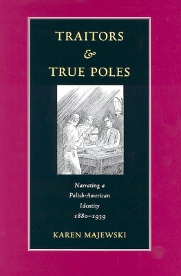 Traitors and True Poles: Narrating a Polish-American Identity, 1880-1939 - Majewski, Karen