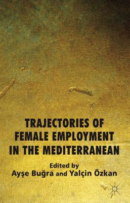 Trajectories of Female Employment in the Mediterranean - Bugra, Ayse (Editor), and Ozkan, Yalcin (Editor)
