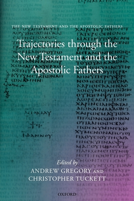 Trajectories Through the New Testament and the Apostolic Fathers - Gregory, Andrew, PH.D. (Editor), and Tuckett, Christopher (Editor)