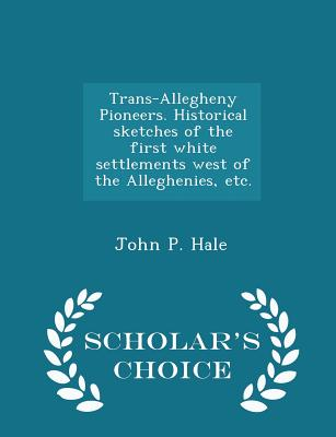 Trans-Allegheny Pioneers. Historical Sketches of the First White Settlements West of the Alleghenies, Etc. - Scholar's Choice Edition - Hale, John P