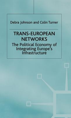 Trans-European Networks: The Political Economy of Integrating Europe's Infrastructure - Johnson, Debra, and Turner, Colin