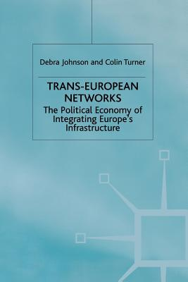 Trans-European Networks: The Political Economy of Integrating Europe's Infrastructure - Johnson, D, and Turner, C