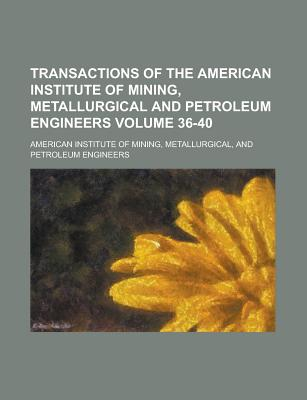Transactions of the American Institute of Mining, Metallurgical and Petroleum Engineers Volume 36-40 - United States Congress Senate, and American Institute of Mining