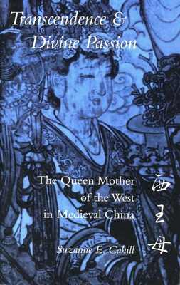 Transcendence & Divine Passion: The Queen Mother of the West in Medieval China - Cahill, Suzanne E