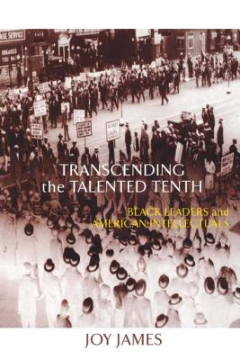 Transcending the Talented Tenth: Black Leaders and American Intellectuals - James, Joy