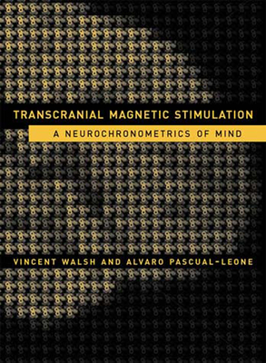 Transcranial Magnetic Stimulation: A Neurochronometrics of Mind - Walsh, Vincent, Monsignor, and Pascual-Leone, Alvaro, and Kosslyn, Stephen M (Foreword by)
