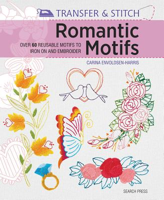 Transfer & Stitch: Romantic Motifs: Over 60 Reusable Motifs to Iron on and Embroider - Envoldsen-Harris, Carina