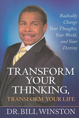 Transform Your Thinking, Transform Your Life: Radically Change Your Thoughts, Your World, and Your Destiny - Winston, Bill, Dr.