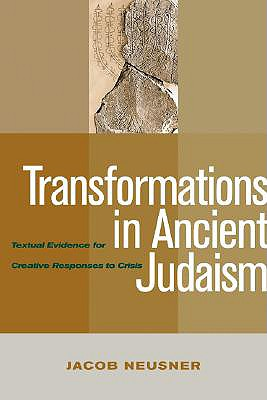 Transformations in Ancient Judaism: Textual Evidence for Creative Responses to Crisis - Neusner, Jacob, PhD