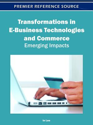 Transformations in E-Business Technologies and Commerce: Emerging Impacts - Lee, In (Editor)