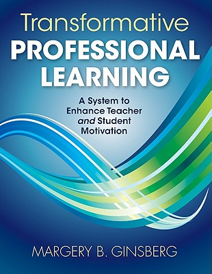 Transformative Professional Learning: A System to Enhance Teacher and Student Motivation - Ginsberg, Margery B, Dr.