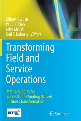 Transforming Field and Service Operations: Methodologies for Successful Technology-Driven Business Transformation - Owusu, Gilbert (Editor), and O'Brien, Paul (Editor), and McCall, John (Editor)