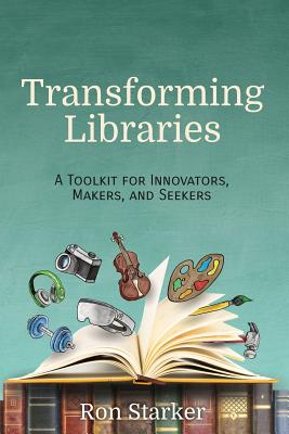 Transforming Libraries: A Toolkit for Innovators, Makers, and Seekers - Starker, Ron