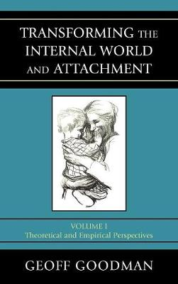 Transforming the Internal World and Attachment, Volume I: Theoretical and Empirical Perspectives - Goodman, Geoff