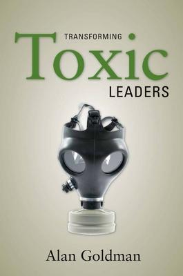Transforming Toxic Leaders - Goldman, Alan