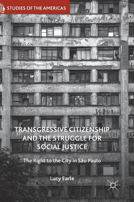 Transgressive Citizenship and the Struggle for Social Justice: The Right to the City in São Paulo - Earle, Lucy