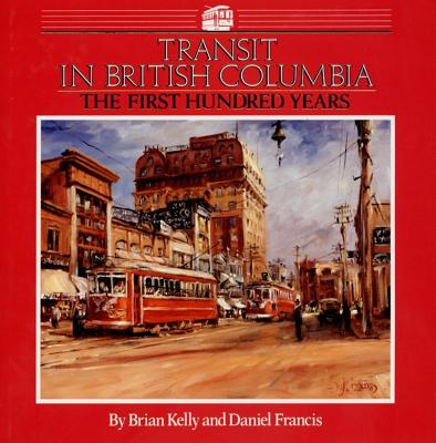 Transit in British Columbia: The First Hundred Years - Kelly, Brian