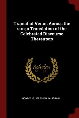 Transit of Venus Across the Sun; A Translation of the Celebrated Discourse Thereupon - Horrocks, Jeremiah