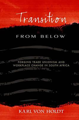 Transition from Below: Forging Trade Unionism and Workplace Change in South Africa - Von Holdt, Karl