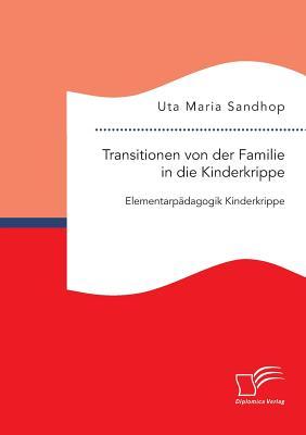 Transitionen Von Der Familie in Die Kinderkrippe: Elementarpadagogik Kinderkrippe - Sandhop, Uta Maria
