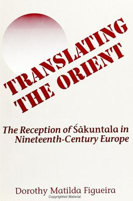 Translating the Orient: The Reception of Sakuntala in Nineteenth-Century Europe - Figueira, Dorothy M