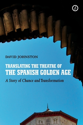 Translating the Theatre of the Spanish Golden Age: A Story of Change and Transformation - Johnston, David