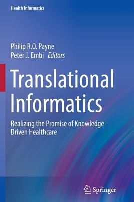 Translational Informatics: Realizing the Promise of Knowledge-Driven Healthcare - Payne, Philip R O (Editor), and Embi, Peter J (Editor)