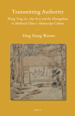 Transmitting Authority: Wang Tong (Ca. 584-617) and the Zhongshuo in Medieval China's Manuscript Culture - Warner, Ding Xiang