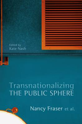 Transnationalizing the Public Sphere - Fraser, Nancy, and Nash, Kate (Editor)