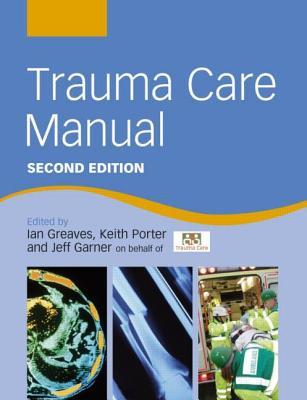 Trauma Care Manual - Greaves, Ian, and Porter, Keith, and Garner, Jeff