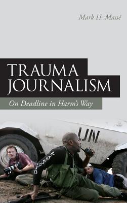 Trauma Journalism: On Deadline in Harm's Way - Mass, Mark H, and Masse, Mark H