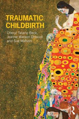 Traumatic Childbirth - Beck, Cheryl Tatano, and Driscoll, Jeanne Watson, and Watson, Sue