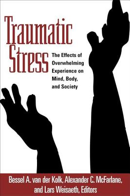 Traumatic Stress: The Effects of Overwhelming Experience on Mind, Body, and Society - Van Der Kolk, Bessel A, MD (Editor), and McFarlane, Alexander C, MD (Editor), and Weisaeth, Lars (Editor)