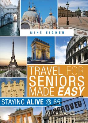 Travel for Seniors Made Easy: Staying Alive @ 65 - Eicher, Mike
