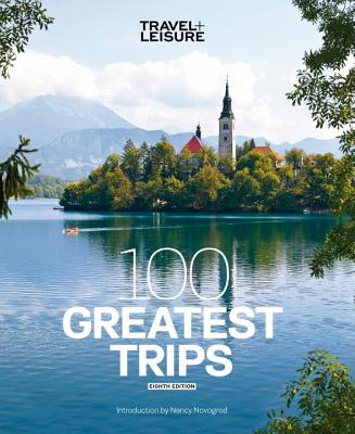 Travel + Leisure 100 Greatest Trips, 8Th Edition - Travel and Leisure Magazine (Editor)