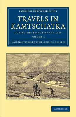 Travels in Kamtschatka: Volume 1: During the Years 1787 and 1788 - Lesseps, Jean-Baptiste-Barth Lemy De, and De Lesseps, Jean-Baptiste-Barthelemy