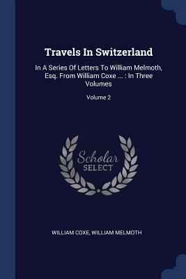 Travels in Switzerland: In a Series of Letters to William Melmoth, Esq. from William Coxe ...: In Three Volumes; Volume 2 - Coxe, William, and Melmoth, William