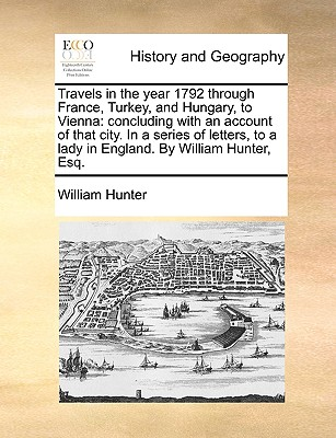 Travels in the Year 1792 Through France, Turkey, and Hungary, to Vienna: Concluding with an Account of That City. in a Series of Letters, to a Lady in England. by William Hunter, Esq. - Hunter, William