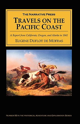 Travels on the Pacific Coast: A Report from California, Oregon, and Alaska in 1841 - Mofras, Eugene Duflot, and Duflot De Mofras, Eugene